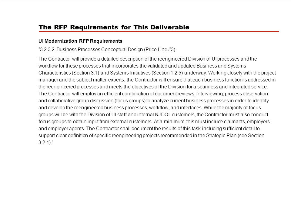 The RFP Requirements for This Deliverable UI Modernization RFP Requirements 3.2.3.2 Business Processes Conceptual Design (Price Line #3) The Contractor will provide a detailed description of the reengineered Division of UI processes and the workflow for these processes that incorporates the validated and updated Business and Systems Characteristics (Section 3.1) and Systems Initiatives (Section 1.2.5) underway.