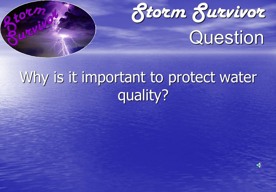 Storm Survivor Question Why is it important to protect water quality?