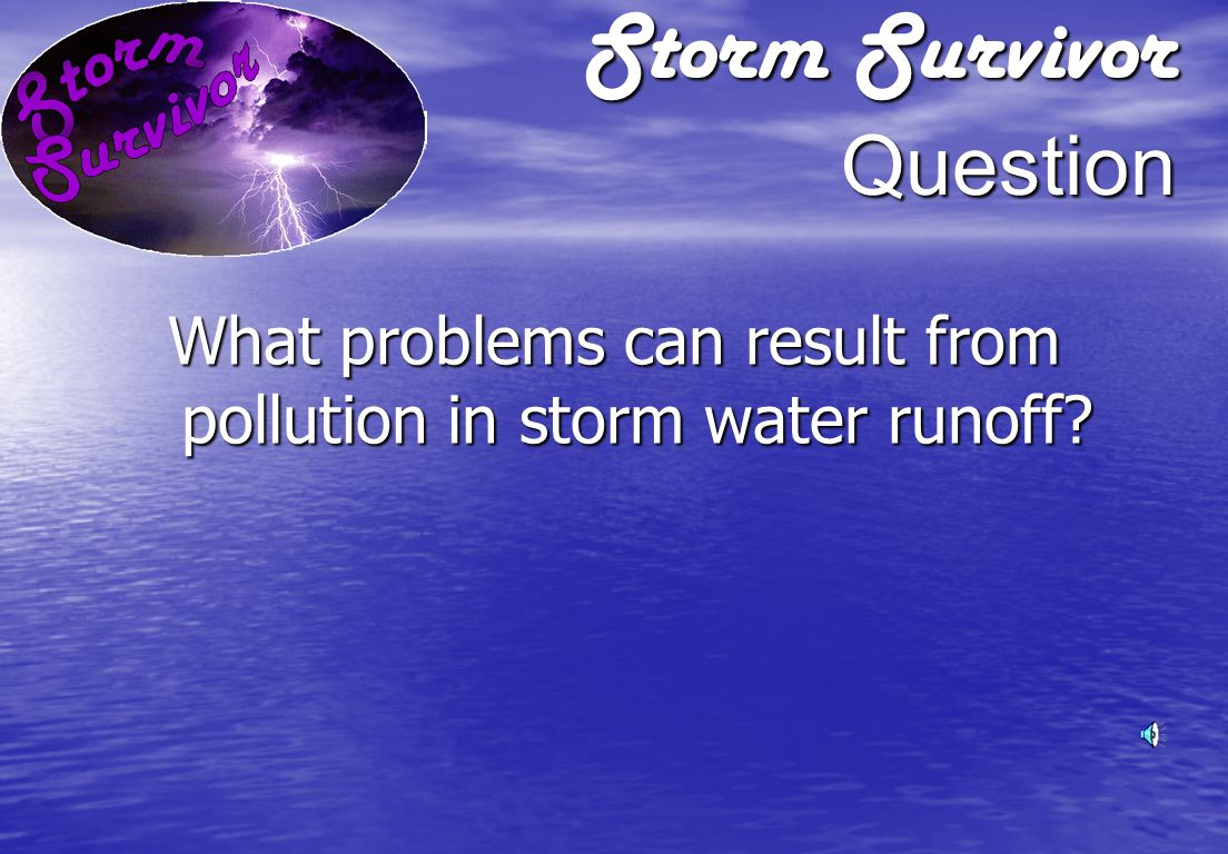 Storm Survivor Answer Storm water runoff picks up pollutants such as oil, grease, dirt, and chemicals and flows directly into streams or lakes.