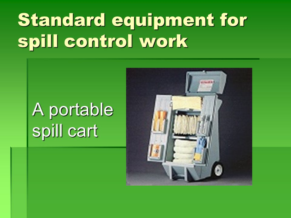 Portable Spill Cart  Should contain at least the following items:  Mops and brooms  Absorption materials such as pads, blankets, pillows  Acid Neutralizers  Barricade devices (mesh or tape)  PPE (gloves, face shields, aprons, coveralls)