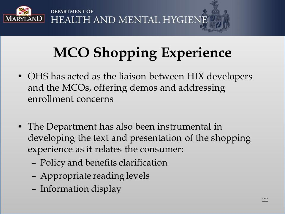 MCO Shopping Experience OHS has acted as the liaison between HIX developers and the MCOs, offering demos and addressing enrollment concerns The Department has also been instrumental in developing the text and presentation of the shopping experience as it relates the consumer: –Policy and benefits clarification –Appropriate reading levels –Information display 22