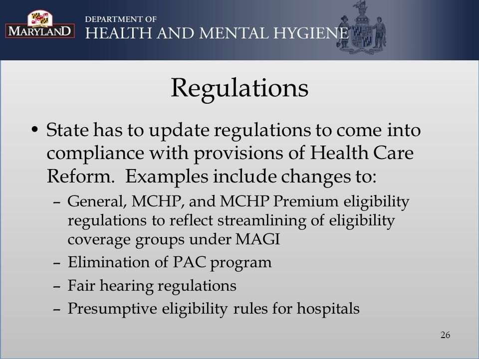 Regulations State has to update regulations to come into compliance with provisions of Health Care Reform. Examples include changes to: –General, MCHP