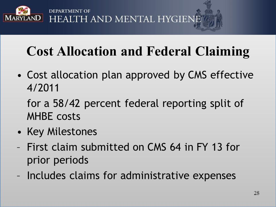 Cost Allocation and Federal Claiming Cost allocation plan approved by CMS effective 4/2011 for a 58/42 percent federal reporting split of MHBE costs Key Milestones –First claim submitted on CMS 64 in FY 13 for prior periods –Includes claims for administrative expenses 28