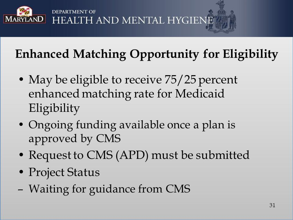 Enhanced Matching Opportunity for Eligibility May be eligible to receive 75/25 percent enhanced matching rate for Medicaid Eligibility Ongoing funding available once a plan is approved by CMS Request to CMS (APD) must be submitted Project Status –Waiting for guidance from CMS 31