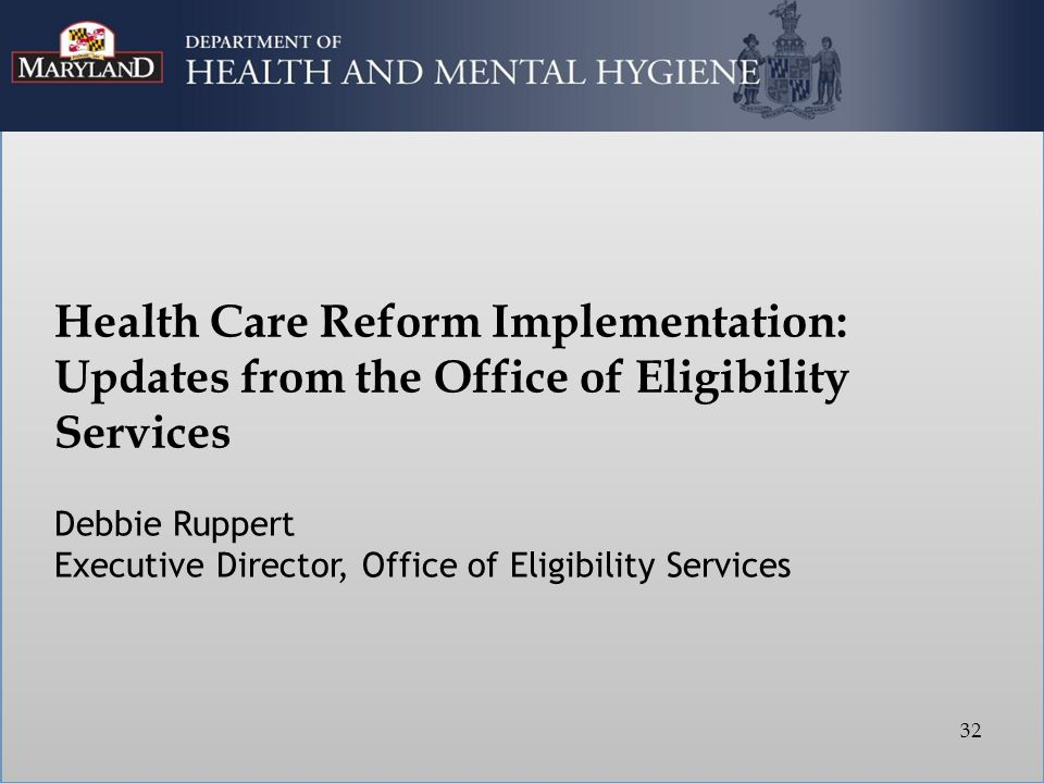 Health Care Reform Implementation: Updates from the Office of Eligibility Services Debbie Ruppert Executive Director, Office of Eligibility Services 32