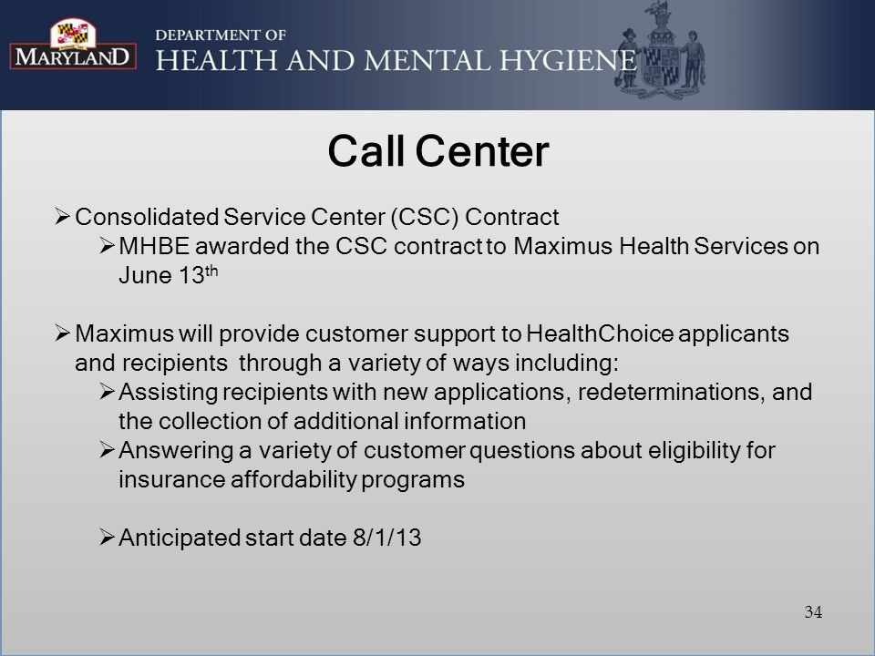 Call Center  Consolidated Service Center (CSC) Contract  MHBE awarded the CSC contract to Maximus Health Services on June 13 th  Maximus will provide customer support to HealthChoice applicants and recipients through a variety of ways including:  Assisting recipients with new applications, redeterminations, and the collection of additional information  Answering a variety of customer questions about eligibility for insurance affordability programs  Anticipated start date 8/1/13 34