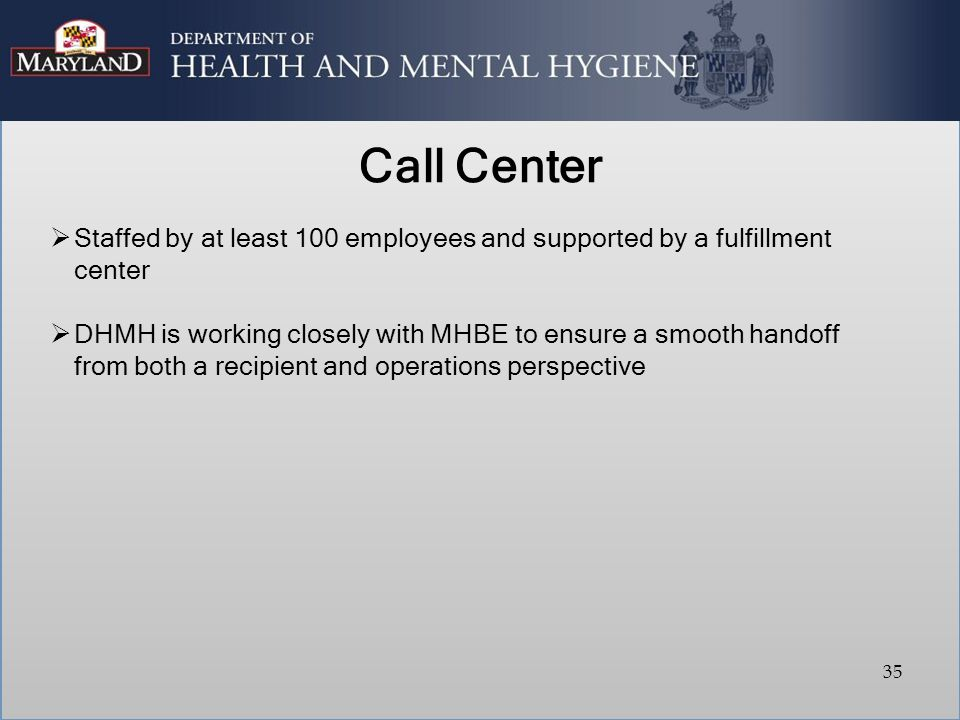 Call Center  Staffed by at least 100 employees and supported by a fulfillment center  DHMH is working closely with MHBE to ensure a smooth handoff from both a recipient and operations perspective 35