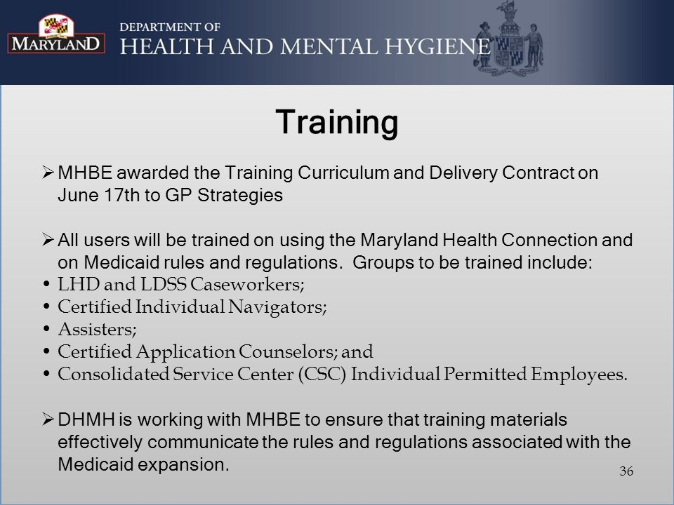 Training  MHBE awarded the Training Curriculum and Delivery Contract on June 17th to GP Strategies  All users will be trained on using the Maryland Health Connection and on Medicaid rules and regulations.