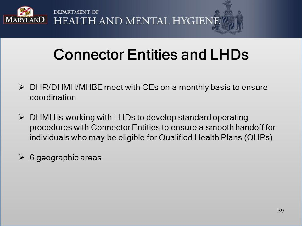 Connector Entities and LHDs  DHR/DHMH/MHBE meet with CEs on a monthly basis to ensure coordination  DHMH is working with LHDs to develop standard op