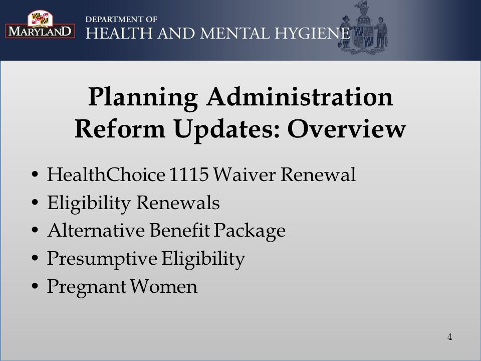 Planning Administration Reform Updates: Overview HealthChoice 1115 Waiver Renewal Eligibility Renewals Alternative Benefit Package Presumptive Eligibility Pregnant Women 4