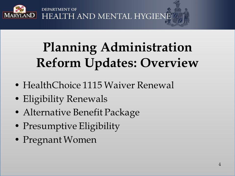 Planning Administration Reform Updates: Overview HealthChoice 1115 Waiver Renewal Eligibility Renewals Alternative Benefit Package Presumptive Eligibi