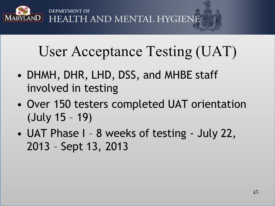 User Acceptance Testing (UAT) DHMH, DHR, LHD, DSS, and MHBE staff involved in testing Over 150 testers completed UAT orientation (July 15 – 19) UAT Phase I – 8 weeks of testing - July 22, 2013 – Sept 13, 2013 45