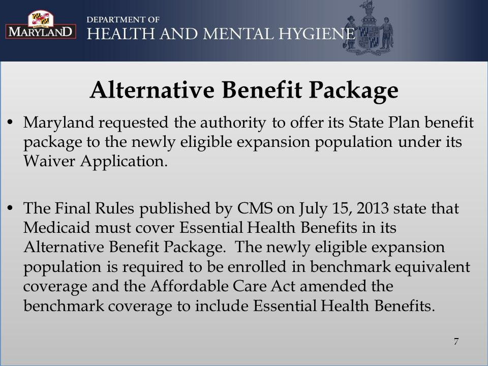 Alternative Benefit Package Maryland requested the authority to offer its State Plan benefit package to the newly eligible expansion population under its Waiver Application.
