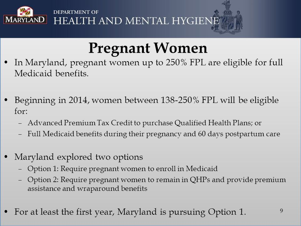 Pregnant Women In Maryland, pregnant women up to 250% FPL are eligible for full Medicaid benefits. Beginning in 2014, women between 138-250% FPL will