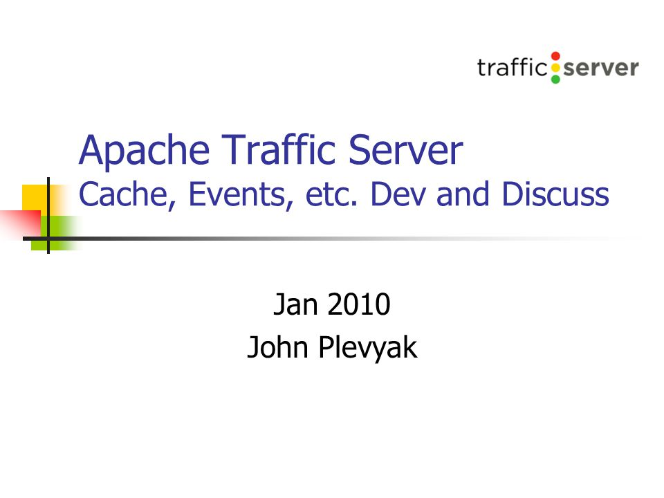 Apache Traffic Server Cache, Events, etc. Dev and Discuss Jan 2010 John Plevyak