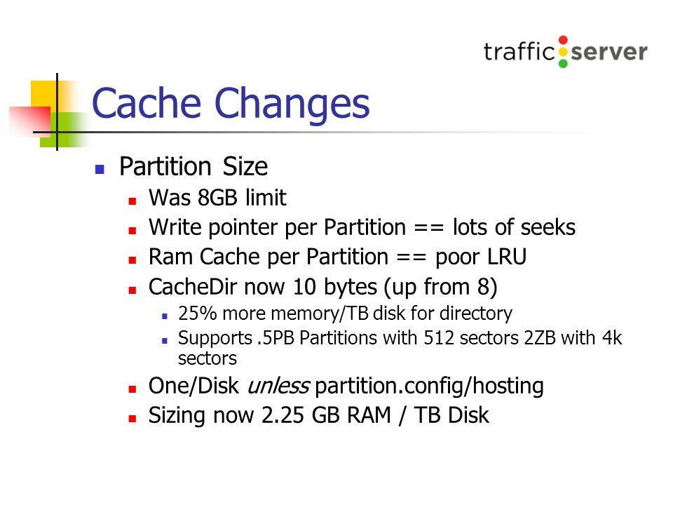 Cache Changes Partition Size Was 8GB limit Write pointer per Partition == lots of seeks Ram Cache per Partition == poor LRU CacheDir now 10 bytes (up from 8) 25% more memory/TB disk for directory Supports.5PB Partitions with 512 sectors 2ZB with 4k sectors One/Disk unless partition.config/hosting Sizing now 2.25 GB RAM / TB Disk