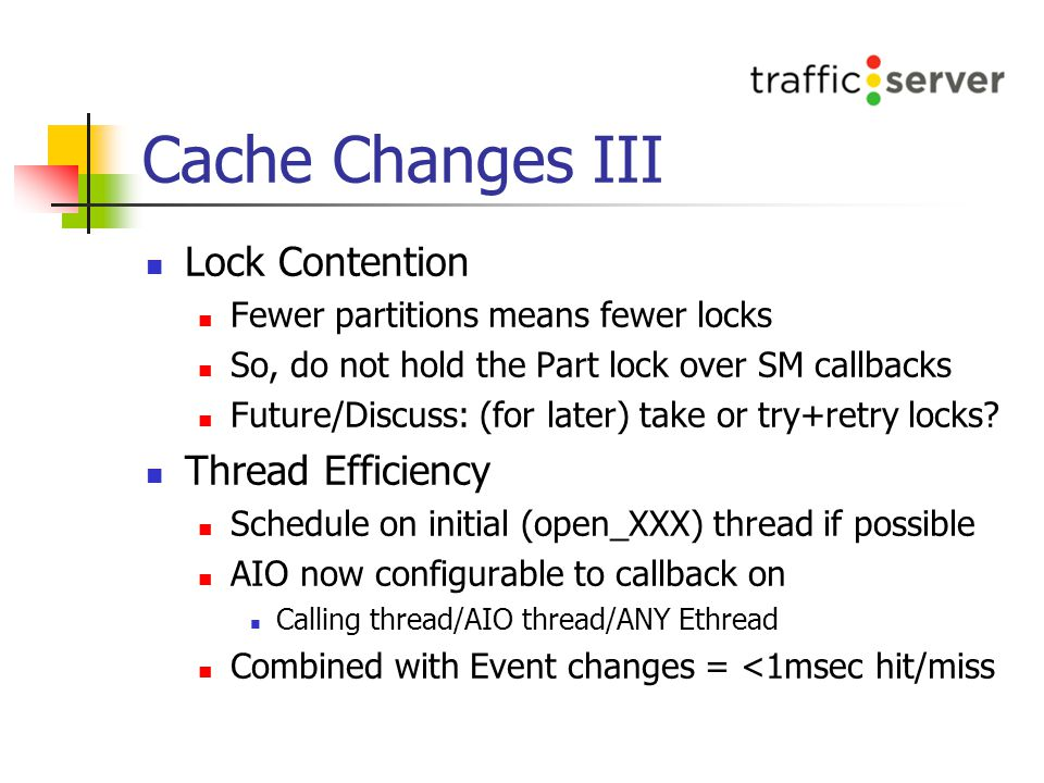 Cache Changes III Lock Contention Fewer partitions means fewer locks So, do not hold the Part lock over SM callbacks Future/Discuss: (for later) take or try+retry locks.