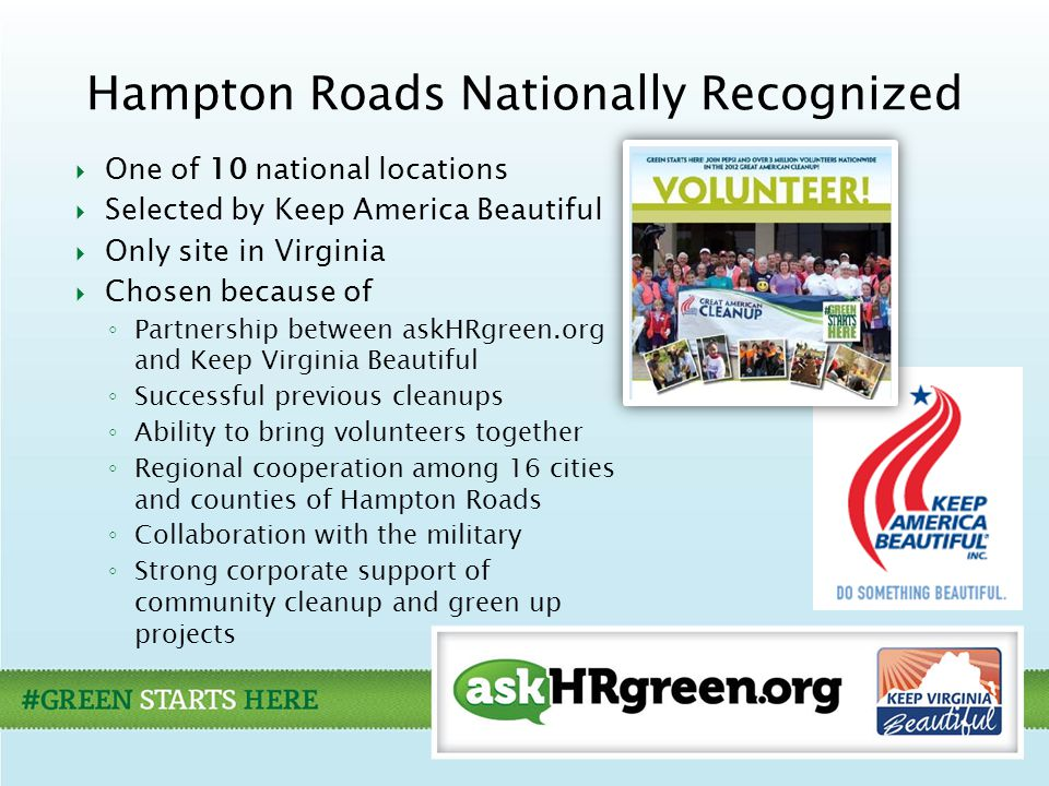  One of 10 national locations  Selected by Keep America Beautiful  Only site in Virginia  Chosen because of ◦ Partnership between askHRgreen.org and Keep Virginia Beautiful ◦ Successful previous cleanups ◦ Ability to bring volunteers together ◦ Regional cooperation among 16 cities and counties of Hampton Roads ◦ Collaboration with the military ◦ Strong corporate support of community cleanup and green up projects Hampton Roads Nationally Recognized