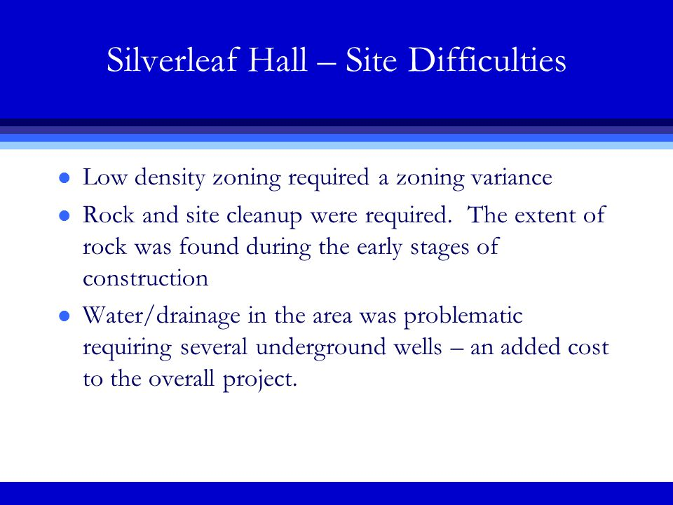 Silverleaf Hall – Site Difficulties l Low density zoning required a zoning variance l Rock and site cleanup were required.