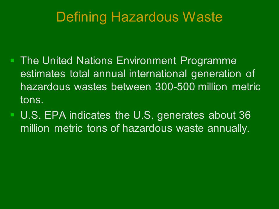 Defining Hazardous Waste  The United Nations Environment Programme estimates total annual international generation of hazardous wastes between 300-50