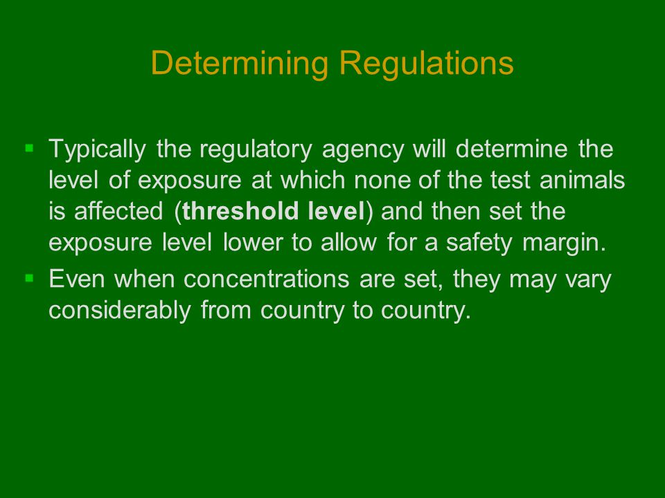 Determining Regulations  Typically the regulatory agency will determine the level of exposure at which none of the test animals is affected (threshol