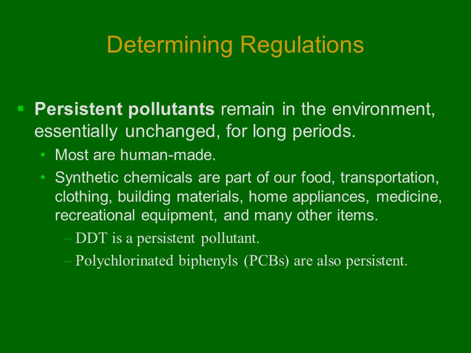 Determining Regulations  Persistent pollutants remain in the environment, essentially unchanged, for long periods. Most are human-made. Synthetic che