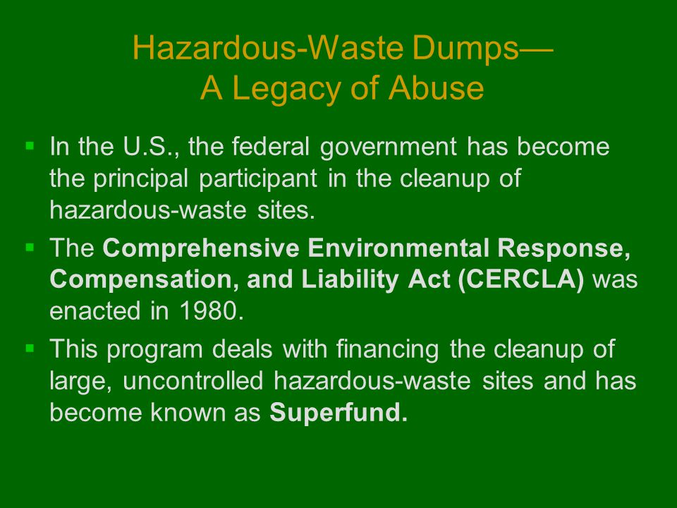 Hazardous-Waste Dumps— A Legacy of Abuse  In the U.S., the federal government has become the principal participant in the cleanup of hazardous-waste