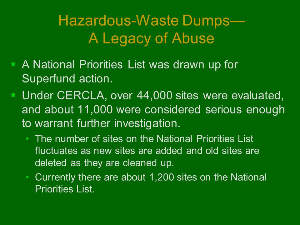 Hazardous-Waste Dumps— A Legacy of Abuse  A National Priorities List was drawn up for Superfund action.  Under CERCLA, over 44,000 sites were evalua