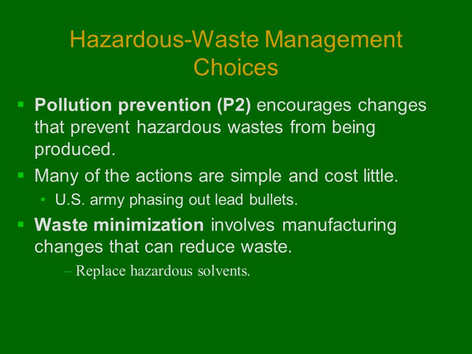 Hazardous-Waste Management Choices  Pollution prevention (P2) encourages changes that prevent hazardous wastes from being produced.  Many of the act