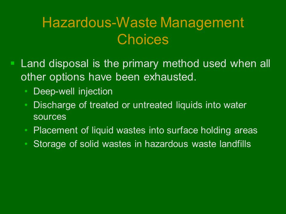 Hazardous-Waste Management Choices  Land disposal is the primary method used when all other options have been exhausted. Deep-well injection Discharg