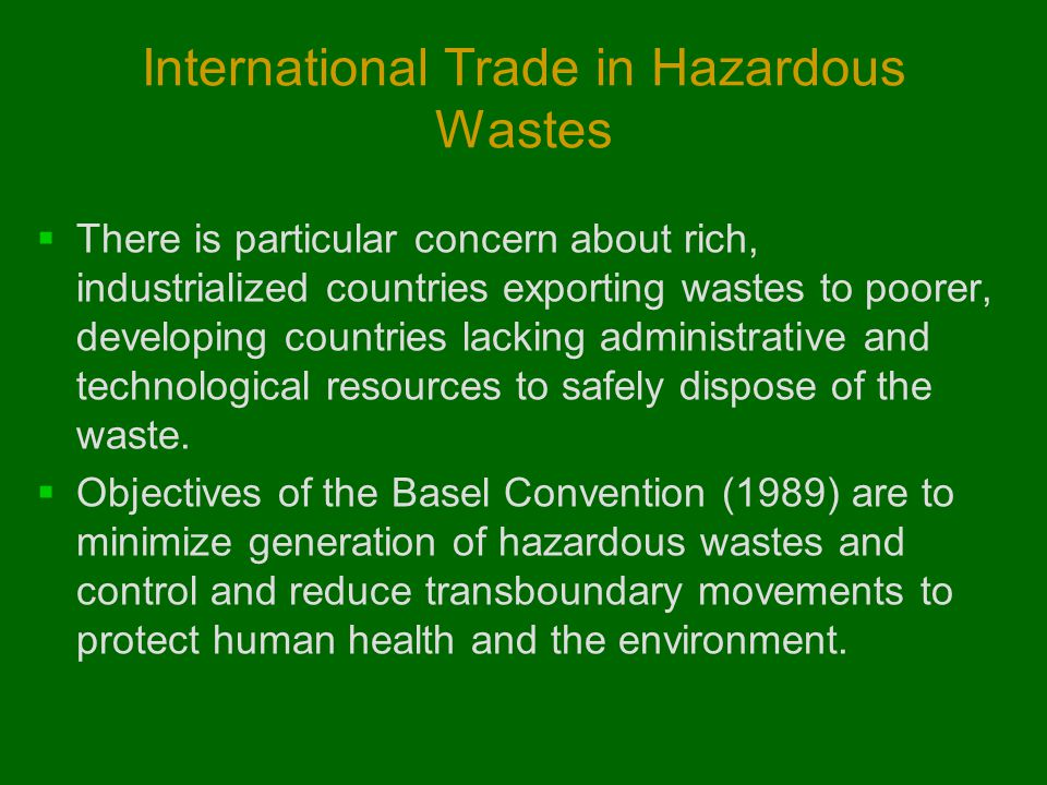 International Trade in Hazardous Wastes  There is particular concern about rich, industrialized countries exporting wastes to poorer, developing coun