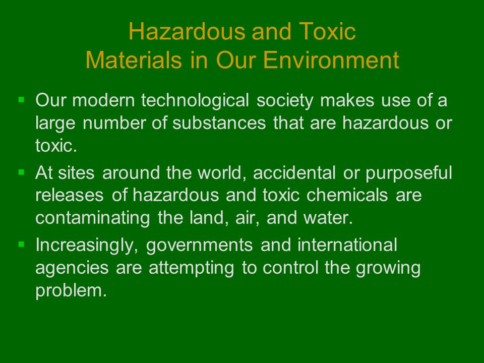 Hazardous and Toxic Materials in Our Environment  Our modern technological society makes use of a large number of substances that are hazardous or to