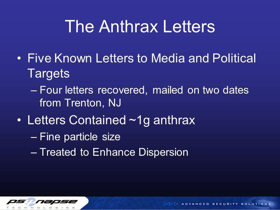 The Anthrax Letters Five Known Letters to Media and Political Targets –Four letters recovered, mailed on two dates from Trenton, NJ Letters Contained ~1g anthrax –Fine particle size –Treated to Enhance Dispersion