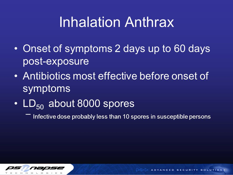 Inhalation Anthrax Onset of symptoms 2 days up to 60 days post-exposure Antibiotics most effective before onset of symptoms LD 50 about 8000 spores – Infective dose probably less than 10 spores in susceptible persons