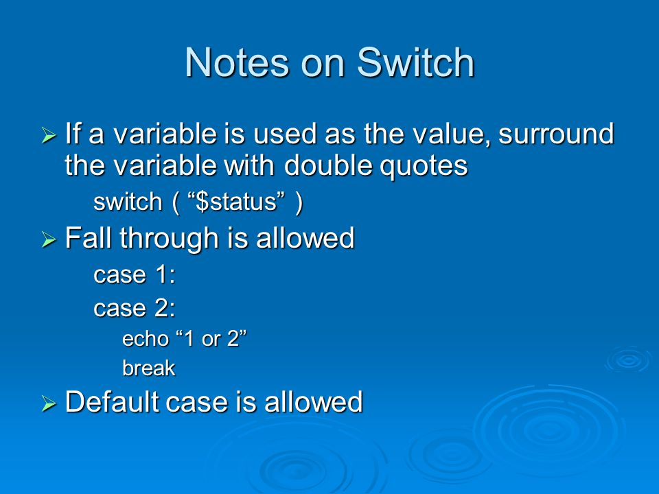 Notes on Switch  If a variable is used as the value, surround the variable with double quotes switch ( $status )  Fall through is allowed case 1: case 2: echo 1 or 2 break  Default case is allowed