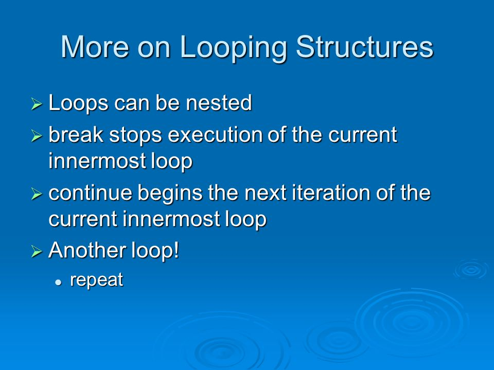 More on Looping Structures  Loops can be nested  break stops execution of the current innermost loop  continue begins the next iteration of the current innermost loop  Another loop.