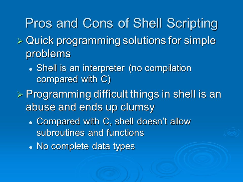 Pros and Cons of Shell Scripting  Quick programming solutions for simple problems Shell is an interpreter (no compilation compared with C) Shell is an interpreter (no compilation compared with C)  Programming difficult things in shell is an abuse and ends up clumsy Compared with C, shell doesn't allow subroutines and functions Compared with C, shell doesn't allow subroutines and functions No complete data types No complete data types