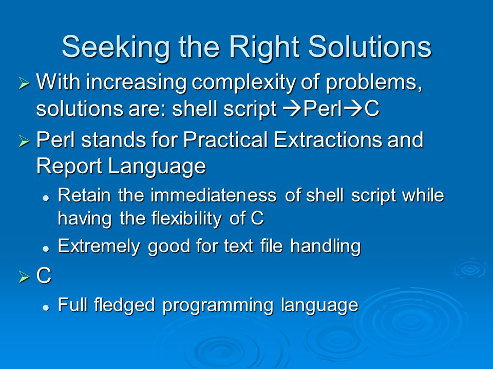 Seeking the Right Solutions  With increasing complexity of problems, solutions are: shell script  Perl  C  Perl stands for Practical Extractions and Report Language Retain the immediateness of shell script while having the flexibility of C Retain the immediateness of shell script while having the flexibility of C Extremely good for text file handling Extremely good for text file handling  C Full fledged programming language Full fledged programming language