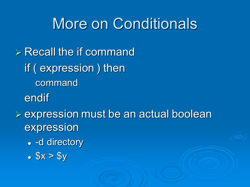 More on Conditionals  Recall the if command if ( expression ) then commandendif  expression must be an actual boolean expression -d directory -d directory $x > $y $x > $y