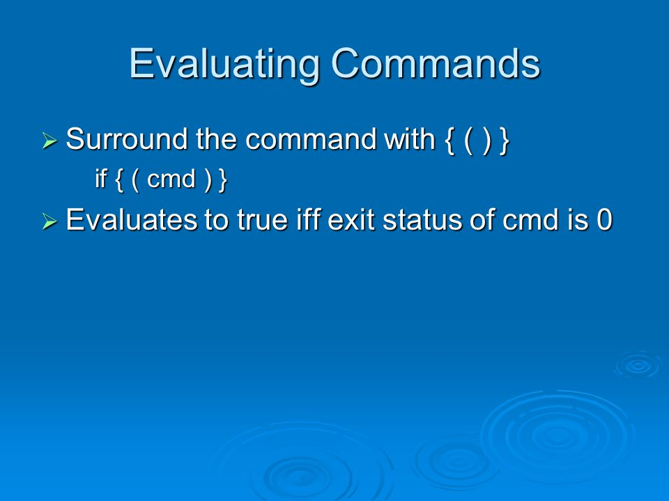 Evaluating Commands  Surround the command with { ( ) } if { ( cmd ) }  Evaluates to true iff exit status of cmd is 0