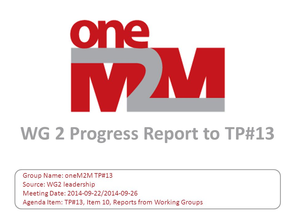WG 2 Progress Report to TP#13 Group Name: oneM2M TP#13 Source: WG2 leadership Meeting Date: 2014-09-22/2014-09-26 Agenda Item: TP#13, Item 10, Reports from Working Groups