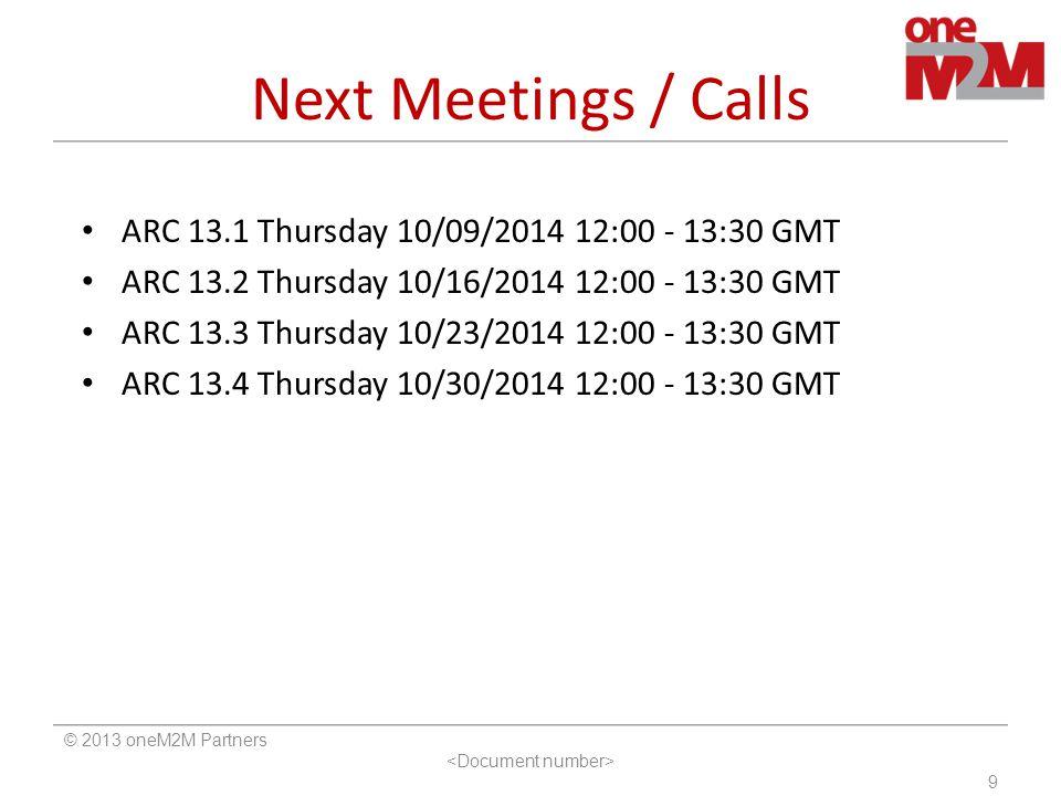 Next Meetings / Calls © 2013 oneM2M Partners 9 ARC 13.1 Thursday 10/09/2014 12:00 - 13:30 GMT ARC 13.2 Thursday 10/16/2014 12:00 - 13:30 GMT ARC 13.3 Thursday 10/23/2014 12:00 - 13:30 GMT ARC 13.4 Thursday 10/30/2014 12:00 - 13:30 GMT