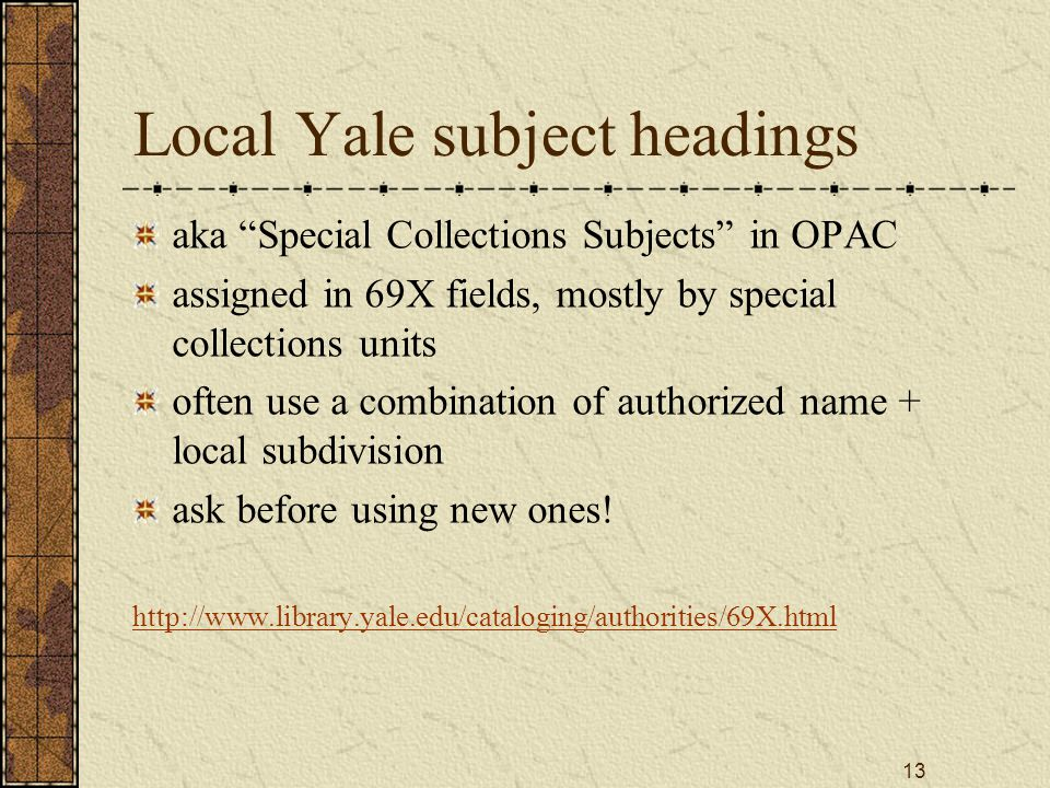 13 Local Yale subject headings aka Special Collections Subjects in OPAC assigned in 69X fields, mostly by special collections units often use a combination of authorized name + local subdivision ask before using new ones.