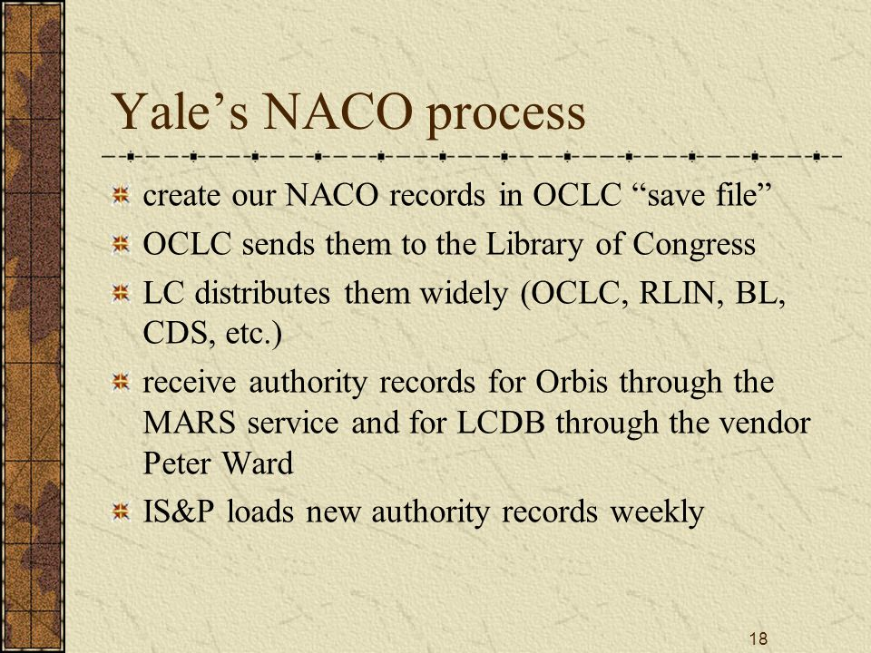 18 Yale's NACO process create our NACO records in OCLC save file OCLC sends them to the Library of Congress LC distributes them widely (OCLC, RLIN, BL, CDS, etc.) receive authority records for Orbis through the MARS service and for LCDB through the vendor Peter Ward IS&P loads new authority records weekly