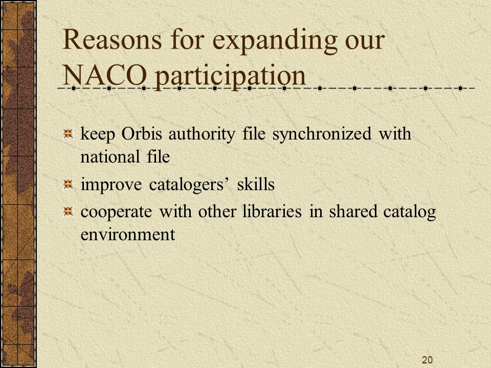 20 Reasons for expanding our NACO participation keep Orbis authority file synchronized with national file improve catalogers' skills cooperate with other libraries in shared catalog environment