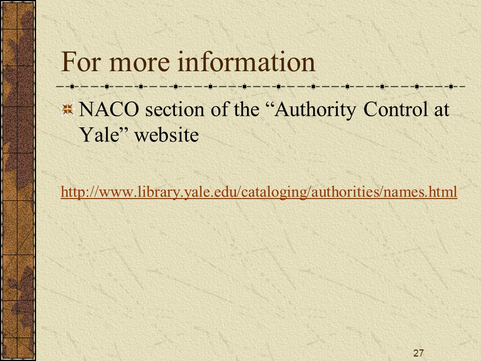 27 For more information NACO section of the Authority Control at Yale website http://www.library.yale.edu/cataloging/authorities/names.html