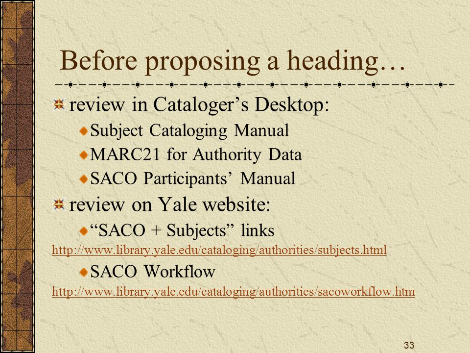 33 Before proposing a heading… review in Cataloger's Desktop: Subject Cataloging Manual MARC21 for Authority Data SACO Participants' Manual review on Yale website: SACO + Subjects links http://www.library.yale.edu/cataloging/authorities/subjects.html SACO Workflow http://www.library.yale.edu/cataloging/authorities/sacoworkflow.htm