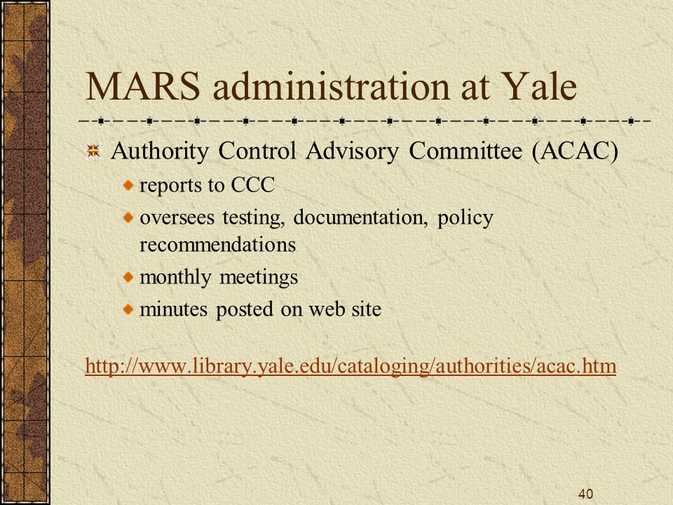 40 MARS administration at Yale Authority Control Advisory Committee (ACAC) reports to CCC oversees testing, documentation, policy recommendations monthly meetings minutes posted on web site http://www.library.yale.edu/cataloging/authorities/acac.htm