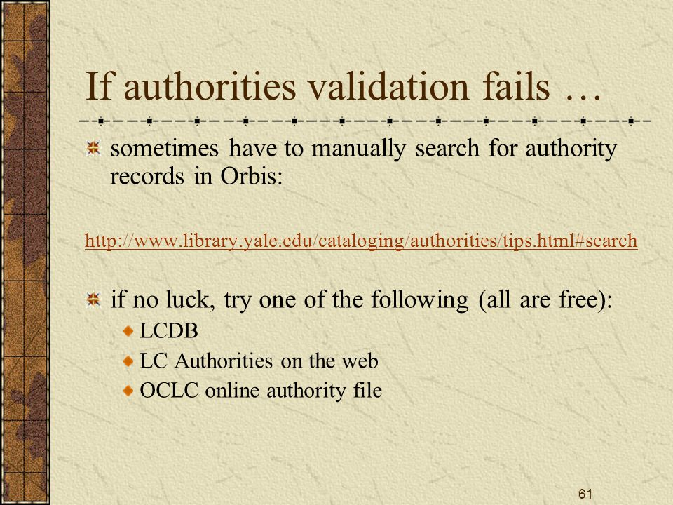 61 If authorities validation fails … sometimes have to manually search for authority records in Orbis: http://www.library.yale.edu/cataloging/authorities/tips.html#search if no luck, try one of the following (all are free): LCDB LC Authorities on the web OCLC online authority file