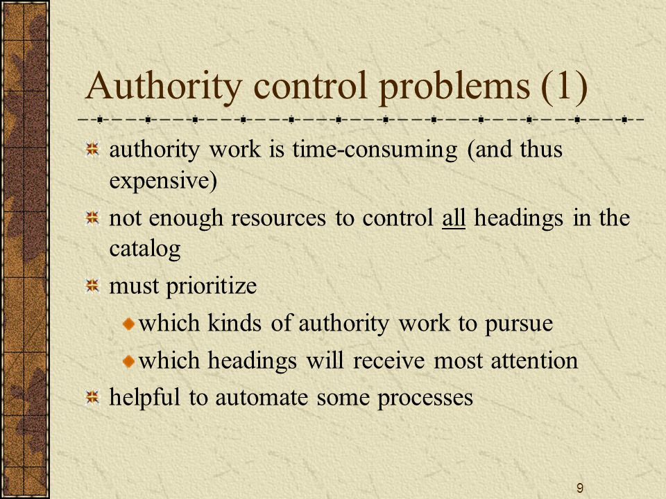 9 Authority control problems (1) authority work is time-consuming (and thus expensive) not enough resources to control all headings in the catalog must prioritize which kinds of authority work to pursue which headings will receive most attention helpful to automate some processes